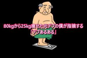 80kgから25kg痩せた元デブの僕が指摘する「デブあるある」