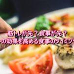 筋トレが先?食事が先?筋トレの効果を高める食事のタイミングは?